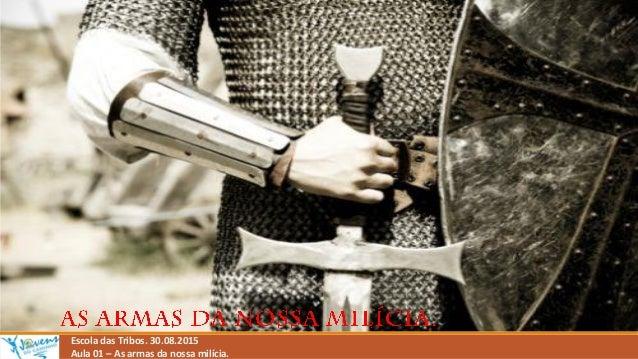 Escola das Tribos. 30.08.2015 Aula 01 – As armas da nossa milícia.
