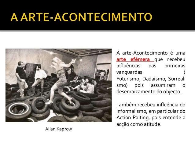 Artistas:O iniciador do Happening é AllanKaprow, nos anos 50. Destaque tambémpara os artistas do grupo Gutai, criadoem 195...