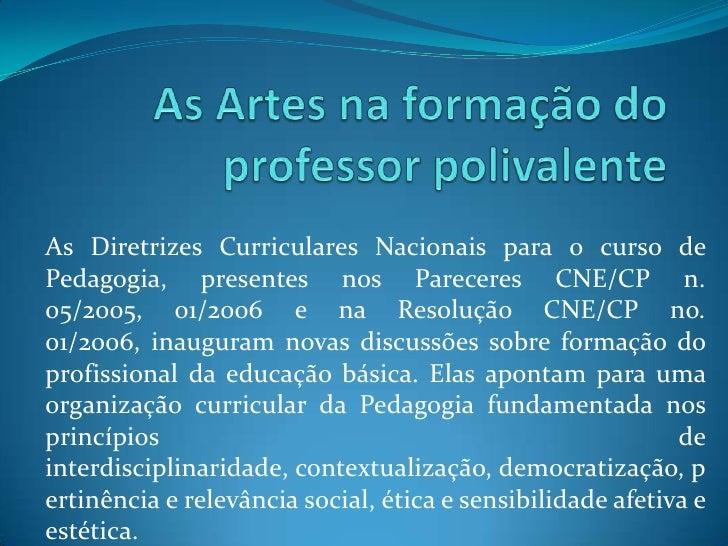 As Artes na formação do professor polivalente<br />As Diretrizes Curriculares Nacionais para o curso de Pedagogia, present...