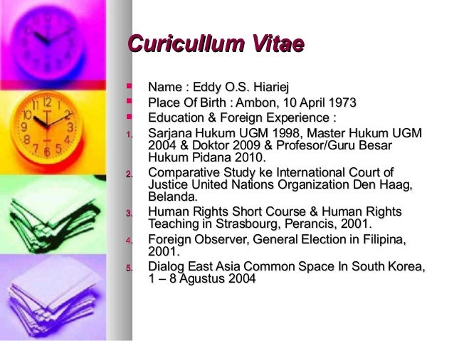Curicullum Vitae    Name : Eddy O.S. Hiariej    Place Of Birth : Ambon, 10 April 1973    Education & Foreign Experience...