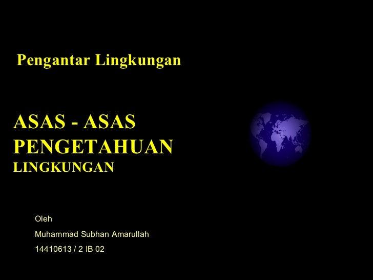 ASAS - ASAS PENGETAHUAN  LINGKUNGAN Pengantar Lingkungan  Oleh Muhammad Subhan Amarullah 14410613 / 2 IB 02