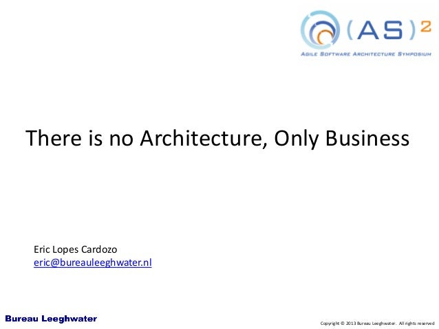 Copyright © 2013 Bureau Leeghwater. All rights reserved There is no Architecture, Only Business Eric Lopes Cardozo eric@bu...