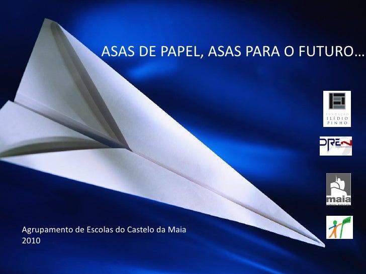 ASAS DE PAPEL, ASAS PARA O FUTURO…<br />Agrupamento de Escolas do Castelo da Maia<br />2010<br />