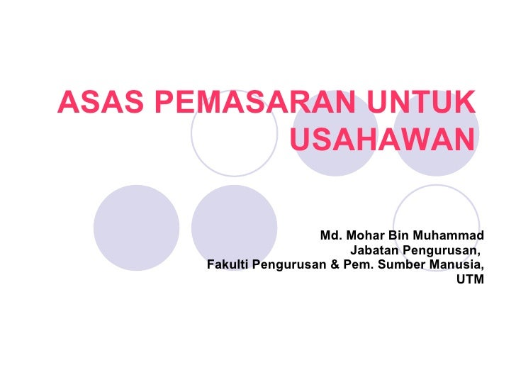 Md. Mohar Bin Muhammad Jabatan Pengurusan,  Fakulti Pengurusan & Pem. Sumber Manusia, UTM ASAS PEMASARAN UNTUK USAHAWAN