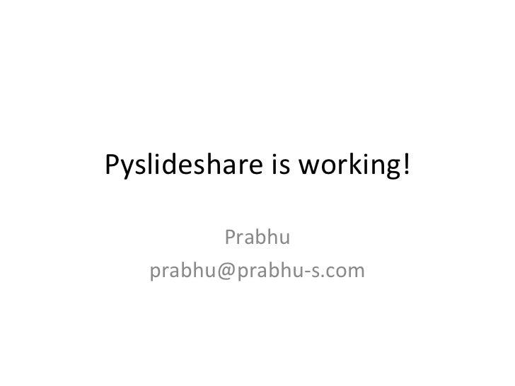 Pyslideshare is working! Prabhu [email_address]