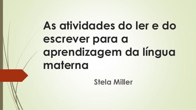 As atividades do ler e do escrever para a aprendizagem da língua materna Stela Miller