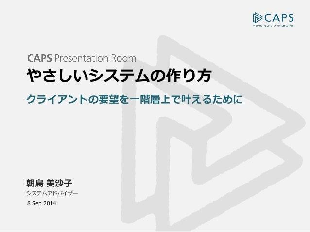 朝鳥 美沙子  システムアドバイザー  やさしいシステムの作り方  クライアントの要望を一階層上で叶えるために  8 Sep 2014