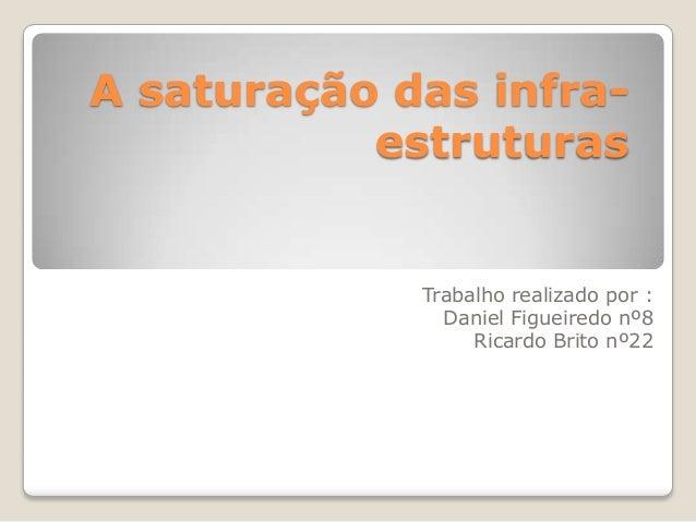 A saturação das infraestruturas  Trabalho realizado por : Daniel Figueiredo nº8 Ricardo Brito nº22