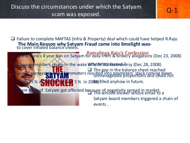 "reasons behind satyam scam What went wrong with satyam introduction  ramalinga raju announced confession of over rs 7800 crore financial fraud and he resigned as chairman of satyam he revealed in his letter that his attempt to buy maytas companies was his last attempt to ""fill fictitious assets with real ones"" he admitted in his letter, ""it was like riding a."