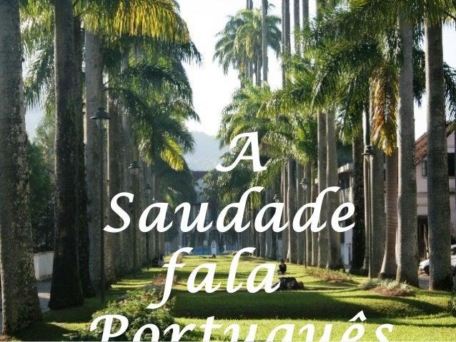 A Saudade fala Português Joinville - SC Autor Desconhecido A Saudade fala