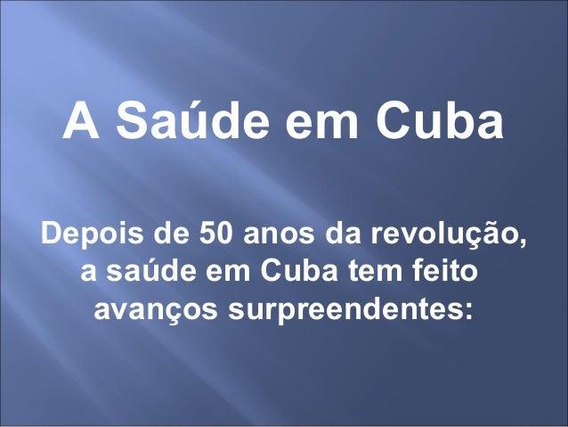 A Saúde em Cuba Depois de 50 anos da revolução, a saúde em Cuba tem feito avanços surpreendentes:
