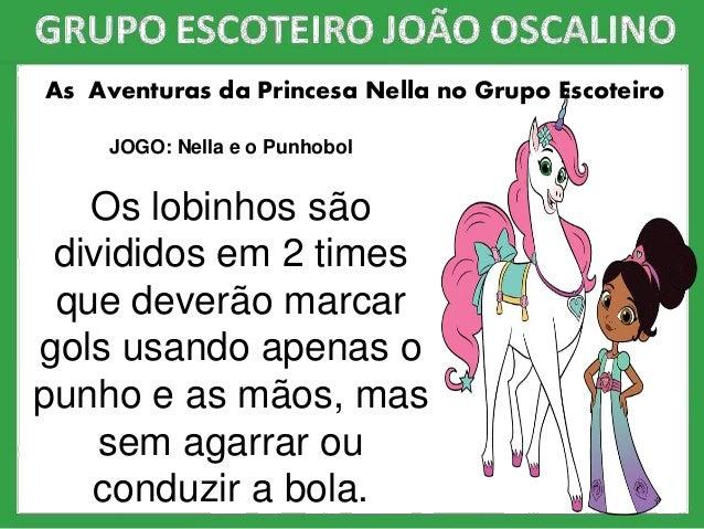As Aventuras da Princesa Nella no Grupo Escoteiro JOGO: Nella e o Punhobol Os lobinhos são divididos em 2 times que deverã...