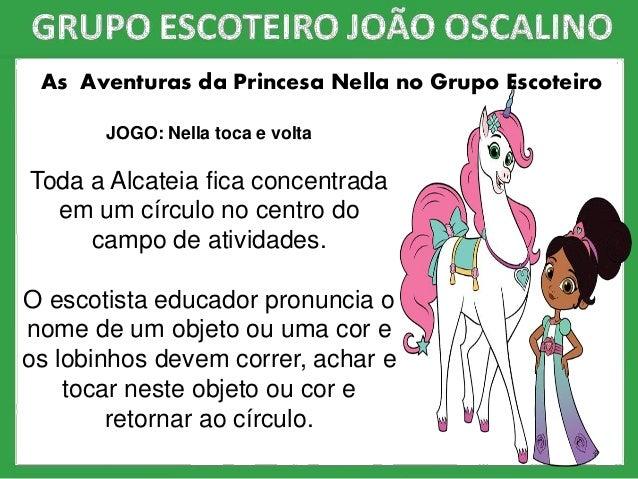 As Aventuras da Princesa Nella no Grupo Escoteiro JOGO: Nella toca e volta Toda a Alcateia fica concentrada em um círculo ...
