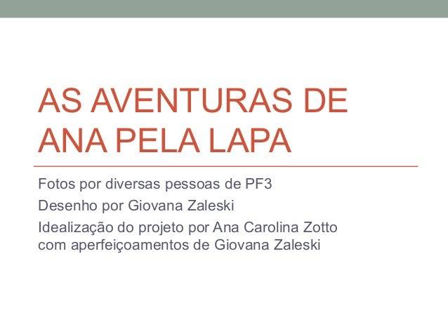 AS AVENTURAS DEANA PELA LAPAFotos por diversas pessoas de PF3Desenho por Giovana ZaleskiIdealização do projeto por Ana Car...