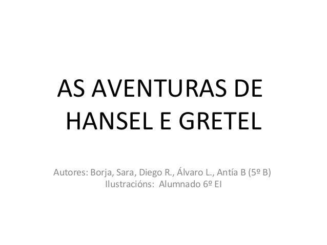 AS AVENTURAS DE HANSEL E GRETEL Autores: Borja, Sara, Diego R., Álvaro L., Antía B (5º B) Ilustracións: Alumnado 6º EI