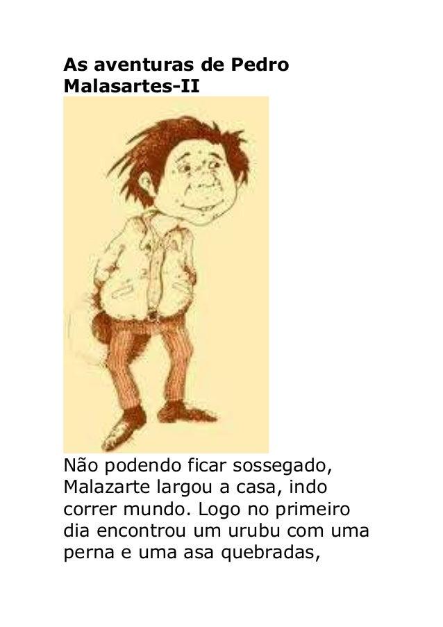 As aventuras de Pedro Malasartes-II Não podendo ficar sossegado, Malazarte largou a casa, indo correr mundo. Logo no prime...