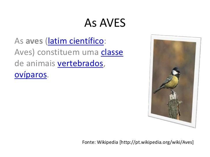 As AVESAs aves (latim científico:Aves) constituem uma classede animais vertebrados,ovíparos.                Fonte: Wikiped...