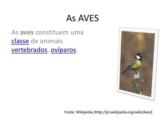 As AVESAs aves constituem umaclasse de animaisvertebrados, ovíparos.                Fonte: Wikipedia [http://pt.wikipedia....