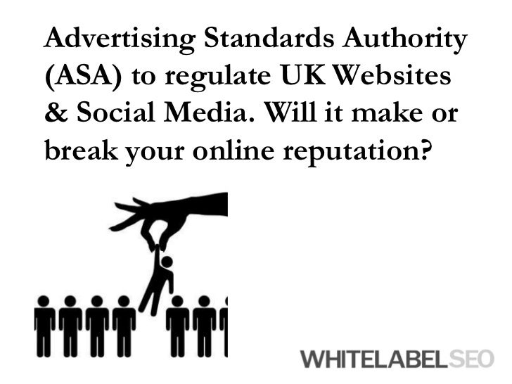 Advertising Standards Authority (ASA) to regulate UK Websites & Social Media. Will it make or break your online reputation...