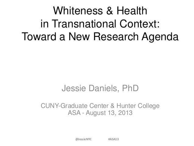 Whiteness & Health in Transnational Context: Toward a New Research Agenda Jessie Daniels, PhD CUNY-Graduate Center & Hunte...