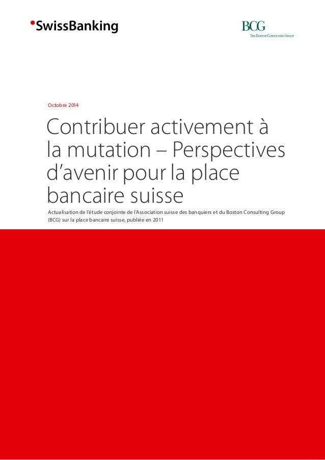 Contribuer activement à  la mutation – Perspectives  d'avenir pour la place  bancaire suisse  Octobre 2014  Actualisation ...