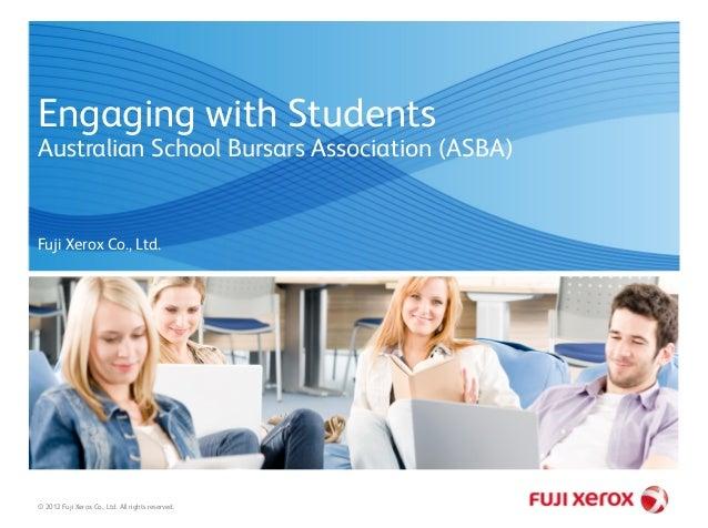 Engaging with Students Australian School Bursars Association (ASBA) © 2012 Fuji Xerox Co., Ltd. All rights reserved. Fuji ...