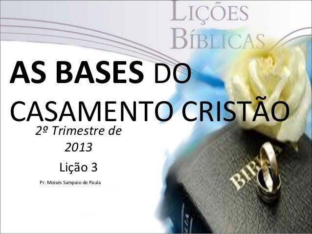 AS BASES DOCASAMENTO CRISTÃO  2º Trimestre de          2013         Lição 3 Pr. Moisés Sampaio de Paula                   ...