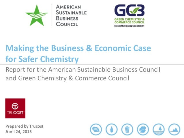 Making the Business & Economic Case for Safer Chemistry Prepared by Trucost April 24, 2015 Report for the American Sustain...