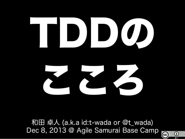 TDDの こころ 和田 卓人 (a.k.a id:t-wada or @t_wada) Dec 8, 2013 @ Agile Samurai Base Camp