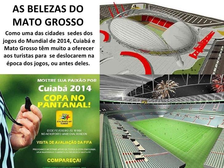 AS BELEZAS DO MATO GROSSO Como uma das cidades  sedes dos jogos do Mundial de 2014, Cuiabá e Mato Grosso têm muito a ofere...