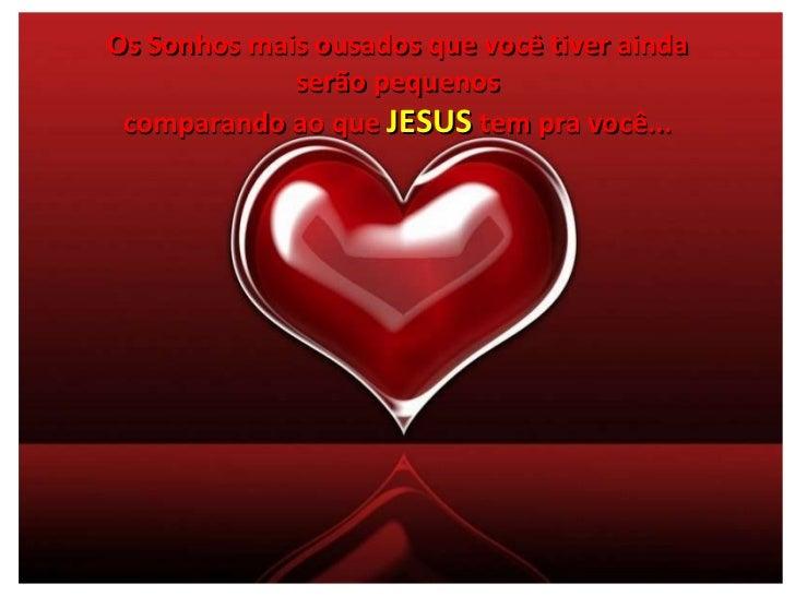 Os Sonhos mais ousados que você tiver ainda serão pequenos comparando ao que  JESUS  tem pra você...