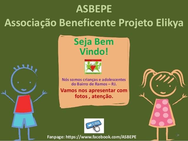 ASBEPE Associação Beneficente Projeto Elikya Seja Bem Vindo! Nós somos crianças e adolescentes do Bairro de Ramos – RJ.  V...