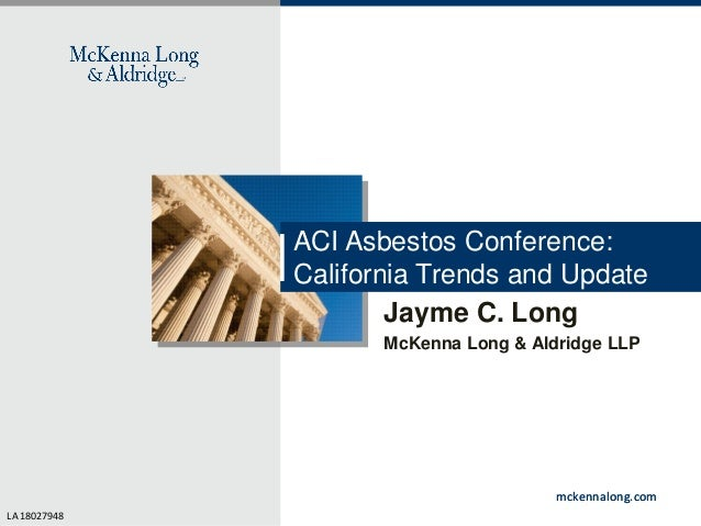 ACI Asbestos Conference: California Trends and Update Jayme C. Long McKenna Long & Aldridge LLP  mckennalong.com LA 180279...