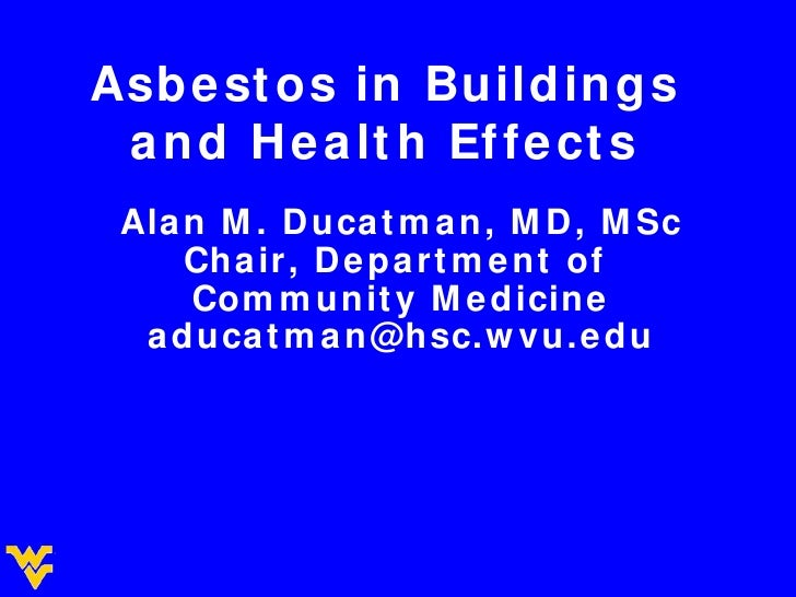 Asbestos in Buildings and Health Effects Alan M. Ducatman, MD, MSc Chair, Department of  Community Medicine [email_address]