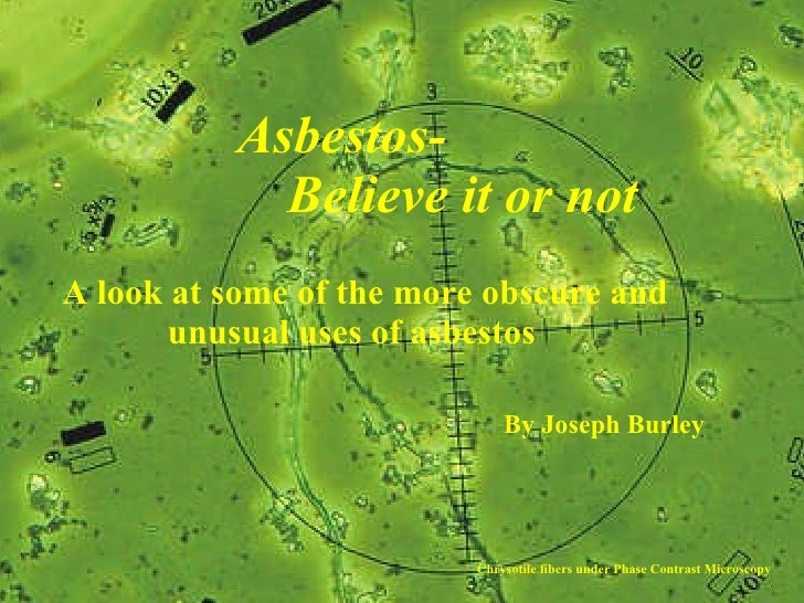 Asbestos-   Believe it or not A look at some of the more obscure and unusual uses of asbestos By Joseph Burley Chrysotile ...