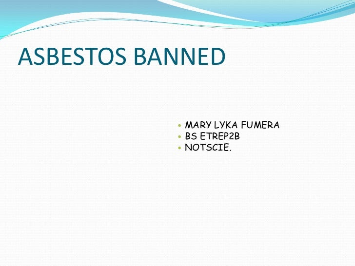 ASBESTOS BANNED<br />MARY LYKA FUMERA<br />BS ETREP2B <br />NOTSCIE.<br />