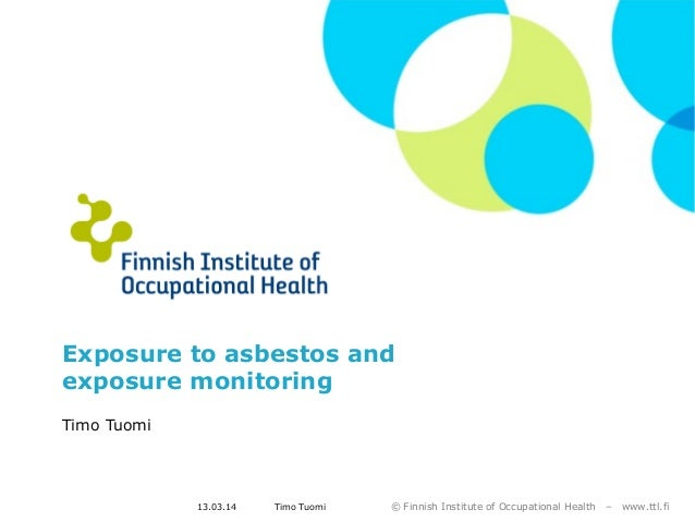 © Finnish Institute of Occupational Health – www.ttl.fi13.03.14 Timo Tuomi Exposure to asbestos and exposure monitoring Ti...