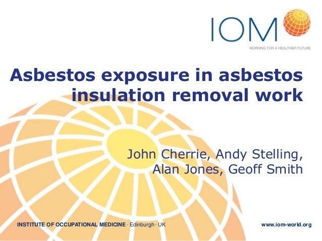 Asbestos exposure in asbestos insulation removal work John Cherrie, Andy Stelling, Alan Jones, Geoff Smith  INSTITUTE OF O...