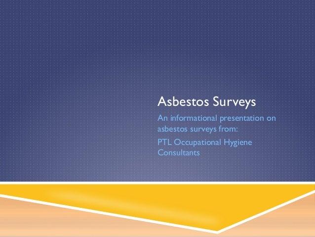 Asbestos Surveys An informational presentation on asbestos surveys from: PTL Occupational Hygiene Consultants