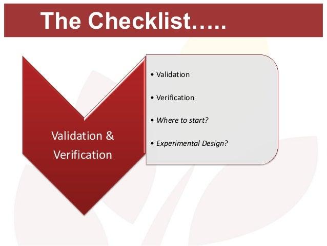 The Checklist….. • Validation • Verification • Where to start? • Experimental Design? Validation & Verification