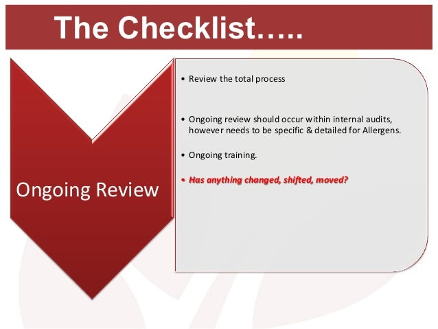 The Checklist….. • Review the total process • Ongoing review should occur within internal audits, however needs to be spec...