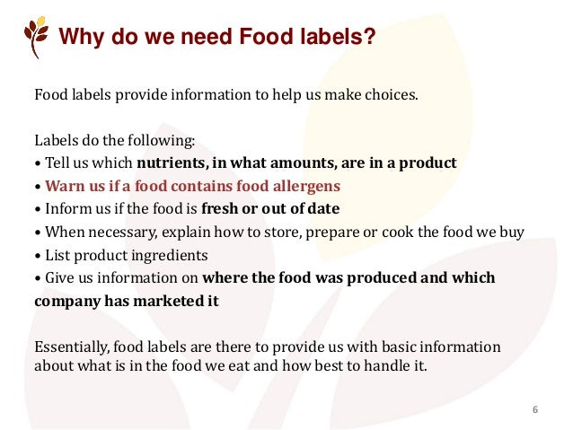 Why do we need Food labels? Food labels provide information to help us make choices. Labels do the following: • Tell us wh...