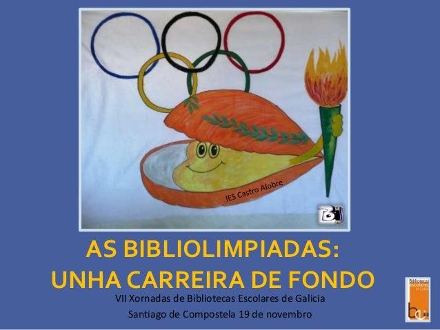 AS BIBLIOLIMPIADAS: UNHA CARREIRA DE FONDO VII Xornadas de Bibliotecas Escolares de Galicia Santiago de Compostela 19 de n...