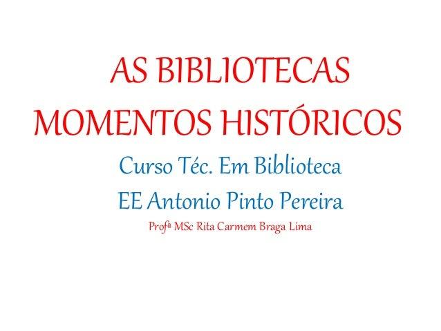 AS BIBLIOTECAS MOMENTOS HISTÓRICOS Curso Téc. Em Biblioteca EE Antonio Pinto Pereira Profª MSc Rita Carmem Braga Lima