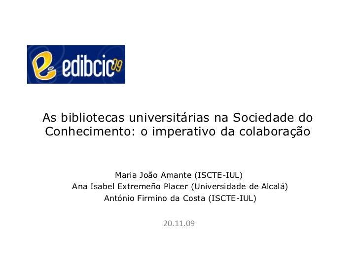 As bibliotecas universitárias na Sociedade doConhecimento: o imperativo da colaboração              Maria João Amante (ISC...