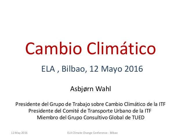 Cambio Climático ELA , Bilbao, 12 Mayo 2016 Asbjørn Wahl Presidente del Grupo de Trabajo sobre Cambio Climático de la ITF ...