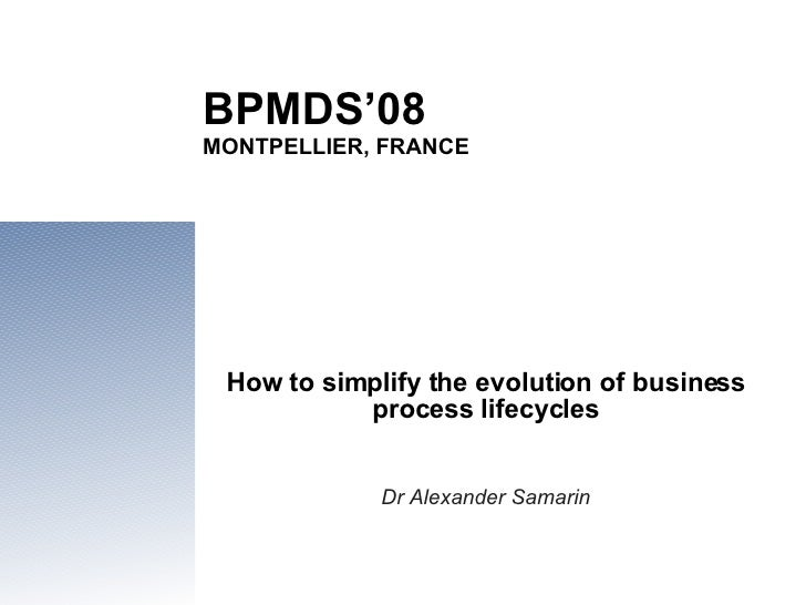 BPMDS'08 MONTPELLIER, FRANCE How to simplify the evolution of business process lifecycles Dr Alexander Samarin