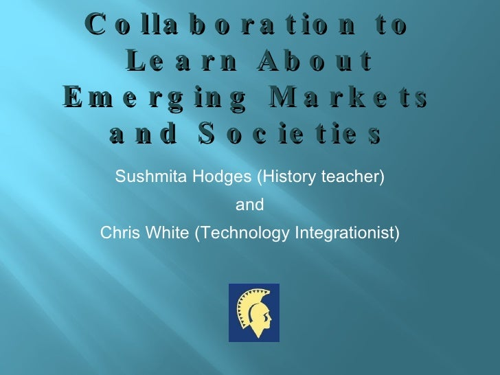 Collaboration to Learn About Emerging Markets and Societies <ul><li>Sushmita Hodges (History teacher) </li></ul><ul><li>an...