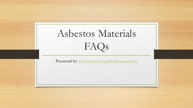 Asbestos Materials FAQs Presented by: www.asbestoswatchbrisbane.com.au