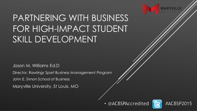 PARTNERING WITH BUSINESS FOR HIGH-IMPACT STUDENT SKILL DEVELOPMENT Jason M. Williams Ed.D Director, Rawlings Sport Busines...